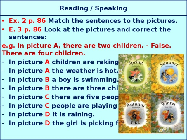 Reading / Speaking Ex. 2 p. 86 Match the sentences to the pictures. E. 3 p. 86 Look at the pictures and correct the sentences: e.g. In picture A, there are two children. - False. There are four children. In picture A children are raking the leaves. In picture A the weather is hot. In picture B a boy is swimming. In picture B there are three children. In picture C there are five people. In picture C people are playing in the snow. In picture D it is raining. In picture D the girl is picking flowers.