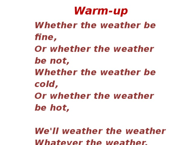 Warm-up  Whether the weather be fine,  Or whether the weather be not,  Whether the weather be cold,  Or whether the weather be hot,   We'll weather the weather  Whatever the weather,  Whether we like it or not!
