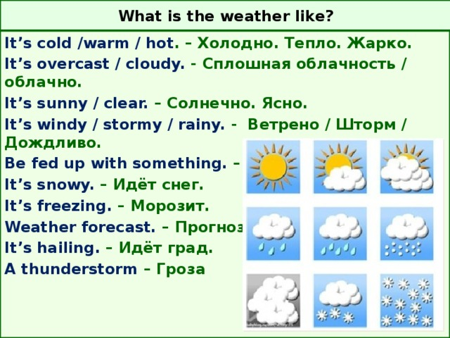 What is the weather like? It's cold /warm / hot . – Холодно. Тепло. Жарко. It's overcast / cloudy. - Сплошная облачность / облачно. It's sunny / clear. – Солнечно. Ясно. It's windy / stormy / rainy. - Ветрено / Шторм / Дождливо. Be fed up with something. – Устать от чего-либо. It's snowy. – Идёт снег. It's freezing. – Морозит. Weather forecast. – Прогноз погоды. It's hailing. – Идёт град. A thunderstorm – Гроза