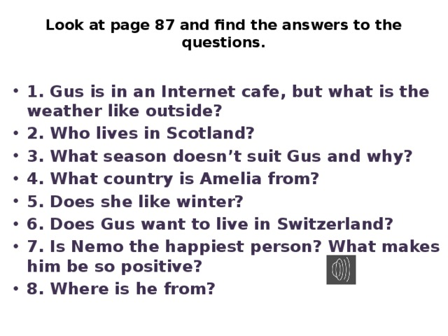 Look at page 87 and find the answers to the questions.   1. Gus is in an Internet cafe, but what is the weather like outside? 2. Who lives in Scotland? 3. What season doesn't suit Gus and why? 4. What country is Amelia from? 5. Does she like winter? 6. Does Gus want to live in Switzerland? 7. Is Nemo the happiest person? What makes him be so positive? 8. Where is he from?