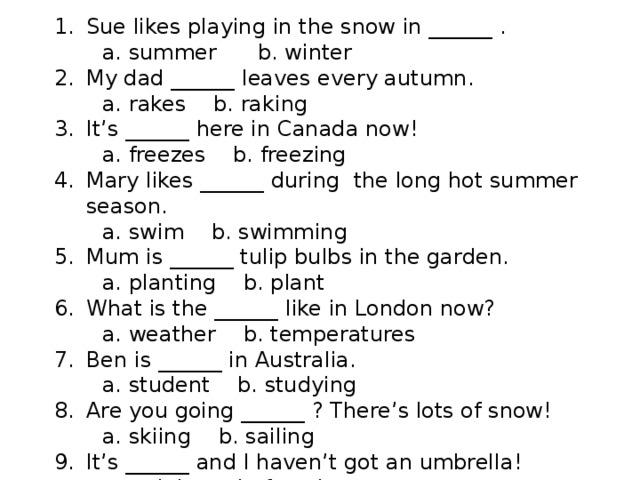 Sue likes playing in the snow in ______ .  a. summer b. winter My dad ______ leaves every autumn.  a. rakes b. raking It's ______ here in Canada now!  a. freezes b. freezing Mary likes ______ during the long hot summer season.  a. swim b. swimming Mum is ______ tulip bulbs in the garden.  a. planting b. plant What is the ______ like in London now?  a. weather b. temperatures Ben is ______ in Australia.  a. student b. studying Are you going ______ ? There's lots of snow!  a. skiing b. sailing It's ______ and I haven't got an umbrella!  a. raining b. freezing