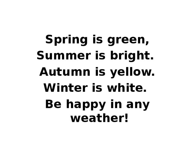 Spring is green, Summer is bright. Autumn is yellow. Winter is white. Be happy in any weather!
