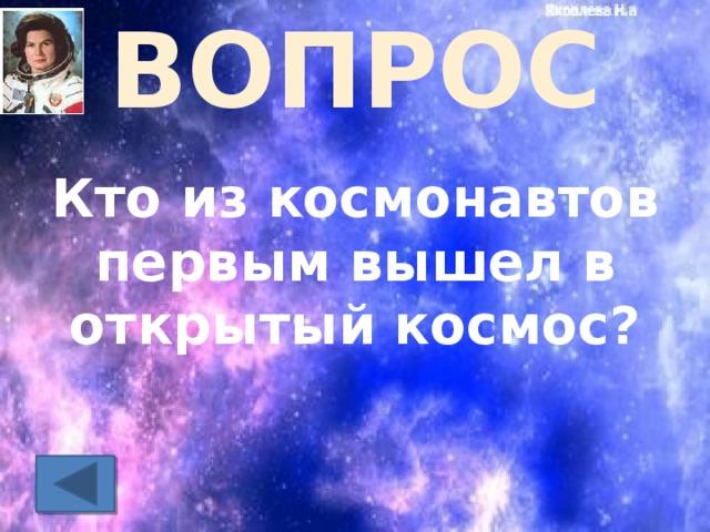 ВОПРОС Кто из космонавтов первым вышел в открытый космос?
