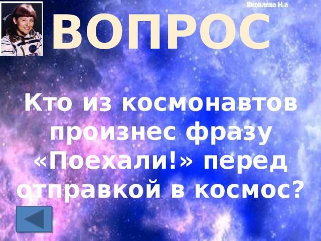 ВОПРОС Кто из космонавтов произнес фразу «Поехали!» перед отправкой в космос?