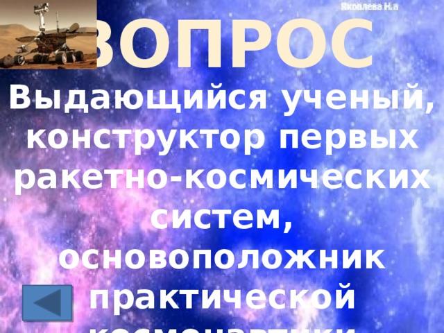 ВОПРОС Выдающийся ученый, конструктор первых ракетно-космических систем, основоположник практической космонавтики
