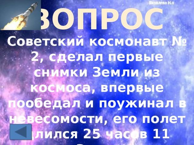 ВОПРОС Советский космонавт № 2, сделал первые снимки Земли из космоса, впервые пообедал и поужинал в невесомости, его полет длился 25 часов 11 минут. За это время сделано более 17 витков вокруг Земли