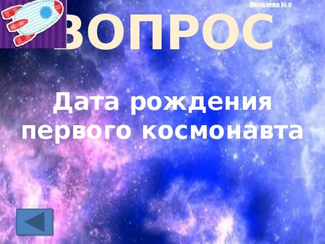 ВОПРОС Дата рождения первого космонавта