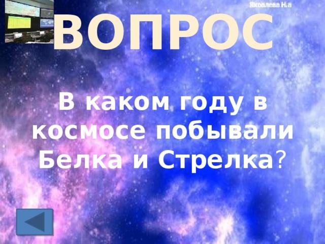 ВОПРОС В каком году в космосе побывали Белка и Стрелка ?