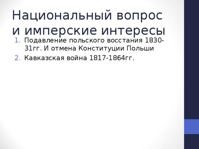 Национальный вопрос и имперские интересы Подавление польского восстания 1830-31гг. И отмена Конституции Польши Кавказская война 1817-1864гг.