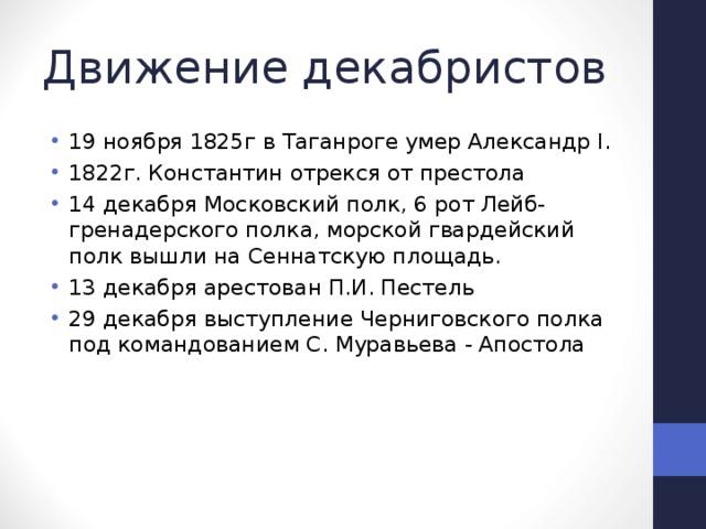 Движение декабристов 19 ноября 1825г в Таганроге умер Александр I. 1822г. Константин отрекся от престола 14 декабря Московский полк, 6 рот Лейб-гренадерского полка, морской гвардейский полк вышли на Сеннатскую площадь. 13 декабря арестован П.И. Пестель 29 декабря выступление Черниговского полка под командованием С. Муравьева - Апостола
