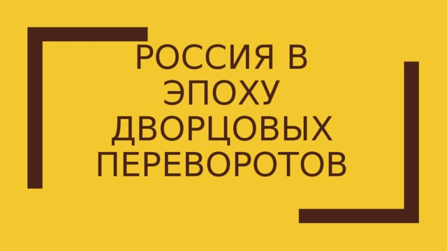 РОССИЯ В ЭПОХУ ДВОРЦОВЫХ ПЕРЕВОРОТОВ