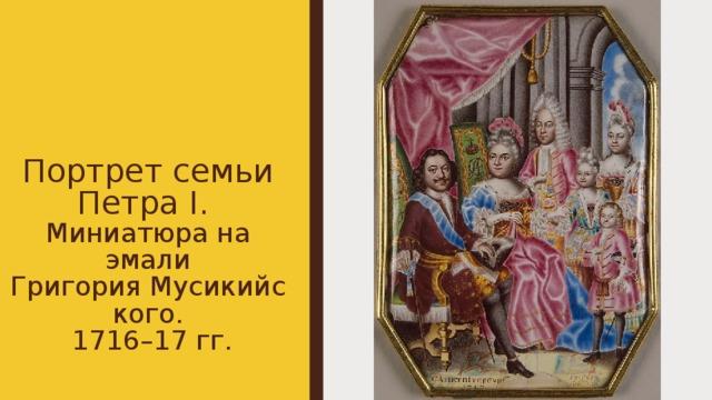 Портрет семьи Петра I.  Миниатюра на эмали ГригорияМусикийского.  1716–17 гг.