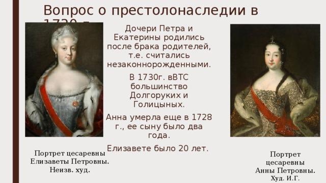 Вопрос о престолонаследии в 1730 г. Дочери Петра и Екатерины родились после брака родителей, т.е. считались незаконнорожденными. В 1730г. вВТС большинство Долгоруких и Голицыных. Анна умерла еще в 1728 г., ее сыну было два года. Елизавете было 20 лет. Портрет цесаревны  Елизаветы Петровны. Неизв. худ. Портрет цесаревны  Анны Петровны. Худ. И.Г. Адольский.