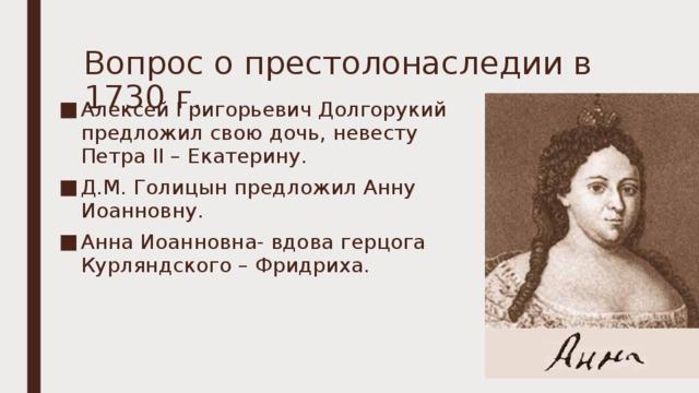 Вопрос о престолонаследии в 1730 г. Алексей Григорьевич Долгорукий предложил свою дочь, невесту Петра II – Екатерину. Д.М. Голицын предложил Анну Иоанновну. Анна Иоанновна- вдова герцога Курляндского – Фридриха.