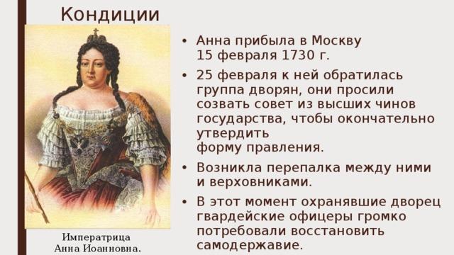 Кондиции Анна прибыла в Москву  15 февраля 1730 г. 25 февраля к ней обратилась группа дворян, они просили созвать совет из высших чинов государства, чтобы окончательно утвердить  форму правления. Возникла перепалка между ними и верховниками. В этот момент охранявшие дворец гвардейские офицеры громко потребовали восстановить самодержавие. Императрица  Анна Иоанновна.