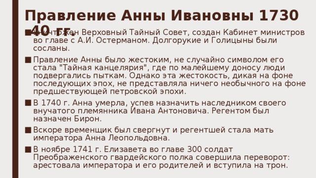 Правление Анны Ивановны 1730 -40 гг.   Уничтожен Верховный Тайный Совет, создан Кабинет министров во главе с А.И.Остерманом. Долгорукие и Голицыны были сосланы. Правление Анны было жестоким, не случайно символом его стала