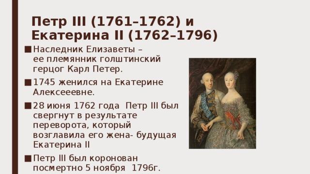 Петр III (1761–1762)и Екатерина II (1762–1796)   Наследник Елизаветы – ееплемянник голштинский герцог Карл Петер. 1745 женился на Екатерине Алексееевне. 28июня 1762года Петр III был свергнут врезультате переворота, который возглавила его жена- будущая Екатерина II Петр III был коронован посмертно 5ноября 1796г.