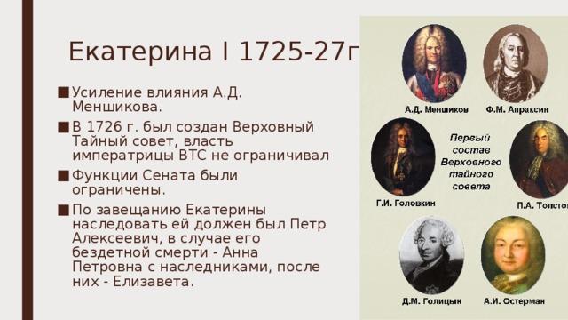 Екатерина I 1725-27гг. Усиление влияния А.Д. Меншикова. В 1726г. был создан Верховный Тайный совет, власть императрицы ВТС не ограничивал Функции Сената были ограничены. По завещанию Екатерины наследовать ей должен был Петр Алексеевич, в случае его бездетной смерти - Анна Петровна с наследниками, после них - Елизавета.