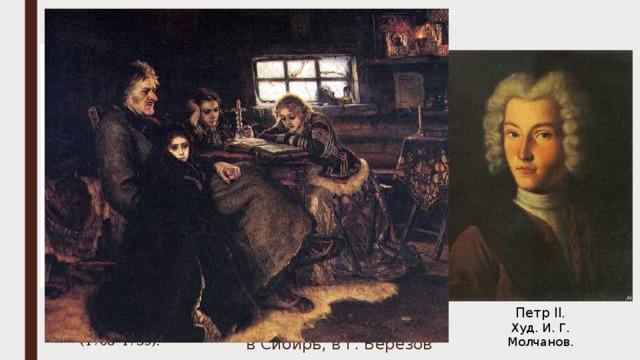 Петр II Меншиков планировал женить Петра на своей дочери Марии Меншиков стал генералиссимусом, полным адмиралом, намечалось объявление его регентом. Во время болезни Меншикова Петр II попал под влияние И.А. Долгорукого. В сентябре 1727 г. Меншиков был лишен всех званий  и орденов, арестован и сослан  в Сибирь, в г. Берёзов Князь  Иван Алексеевич  Долгорукий  (1708–1739). Петр II. Худ. И. Г. Молчанов.