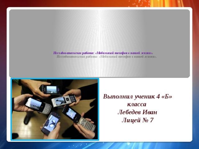 Исследовательская работа: «Мобильный телефон в нашей жизни». Выполнил ученик 4 «Б» класса Лебедев Иван Лицей № 7