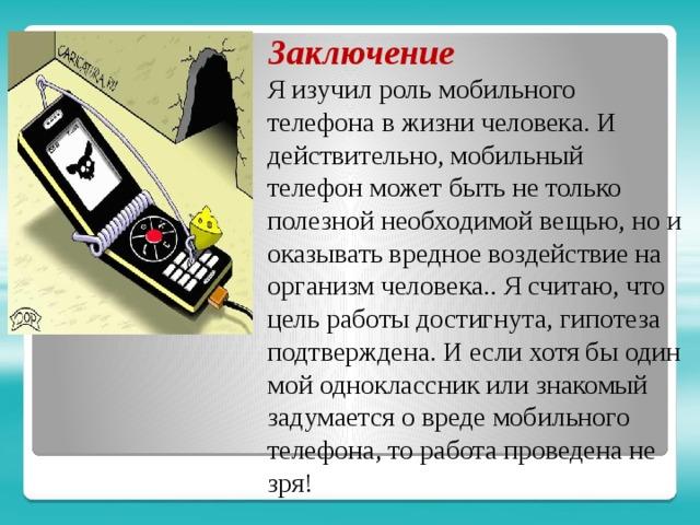 Заключение Я изучил роль мобильного телефона в жизни человека. И действительно, мобильный телефон может быть не только полезной необходимой вещью, но и оказывать вредное воздействие на организм человека.. Я считаю, что цель работы достигнута, гипотеза подтверждена. И если хотя бы один мой одноклассник или знакомый задумается о вреде мобильного телефона, то работа проведена не зря!