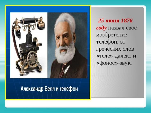 25 июня 1876 году назвал свое изобретение телефон, от греческих слов «теле»-далеко и «фонос»-звук.