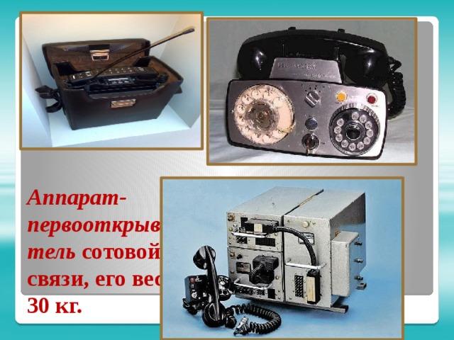 Аппарат-первооткрыватель сотовой связи, его вес 30 кг.