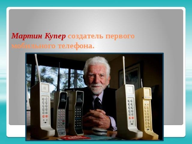 Мартин Купер создатель первого мобильного телефона.