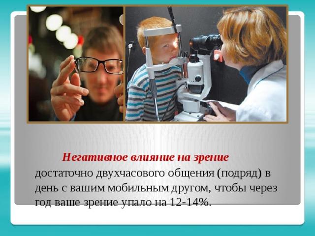 Негативное влияние на зрение достаточно двухчасового общения (подряд) в день с вашим мобильным другом, чтобы через год ваше зрение упало на 12-14%.