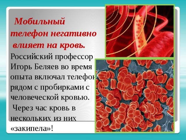 Мобильный телефон негативно влияет на кровь. Российский профессор Игорь Беляев во время опыта включал телефон рядом с пробирками с человеческой кровью.  Через час кровь в нескольких из них «закипела»!