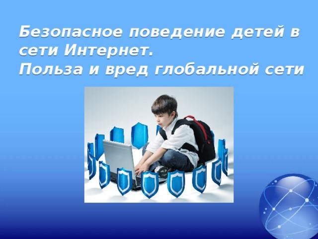 Безопасное поведение детей в сети Интернет.  Польза и вред глобальной сети