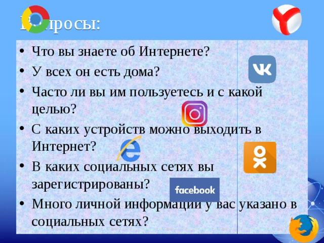 Вопросы: Что вы знаете об Интернете? У всех он есть дома? Часто ли вы им пользуетесь и с какой целью? С каких устройств можно выходить в Интернет? В каких социальных сетях вы зарегистрированы? Много личной информации у вас указано в социальных сетях?