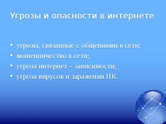 Угрозы и опасности в интернете угрозы, связанные с общениями в сети; мошенничество в сети; угроза интернет – зависимости; угроза вирусов и заражения ПК.