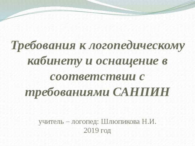Требования к логопедическому кабинету и оснащение в соответствии с требованиями САНПИН учитель – логопед: Шлюпикова Н.И. 2019 год