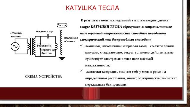 Катушка Тесла  В результате моих исследований гипотеза подтвердилась: вокруг КАТУШКИ ТЕСЛА образуется электромагнитное поле огромной напряженности, способное передавать электрический ток беспроводным способом: лампочки, наполненные инертным газом светятся вблизи катушки, следовательно, вокруг установки действительно существует электромагнитное поле высокой напряженности;  лампочки загорались сами по себе у меня в руках на определенном расстоянии, значит, электрический ток может передаваться без проводов. СХЕМА УСТРОЙСТВА