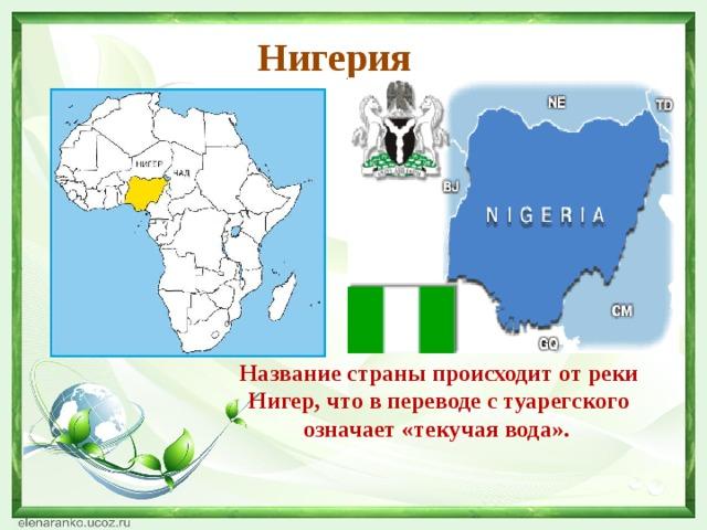 Нигерия Название страны происходит от реки Нигер, что в переводе с туарегского означает «текучая вода».