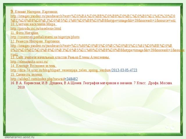 9 . Климат Нигерии. Картинки. http://images.yandex.ru/yandsearch?text=%D0%BA%D0%BB%D0%B8%D0%BC%D0%B0%D1%82%20%D0%BD%D0%B8%D0%B3%D0%B5%D1%80%D0%B8%D0%B8&stype=image&lr=39&noreask=1&source=wiz 10. Счетчик населения Мира. http://priroda.inc.ru/naselenie.html 11. Фото Нигерии. http://countries.poehalisnami.ua/nigeriya/photo 12. Ремесла Нигерии. Картинки. http://images.yandex.ru/yandsearch?text=%D1%80%D0%B5%D0%BC%D0%B5%D1%81%D0%BB%D0%B0%20%D0%BD%D0%B8%D0%B3%D0%B5%D1%80%D0%B8%D0%B8&stype=image&lr=39&noreask=1&source=wiz 13. Сайт учителя начальных классов Ранько Елены Алексеевны. http :// elenaranko . ucoz . ru / 14. Клипарт Весенняя зелень. http :// diza -74. ucoz . ru / blog / klipart _ vesennjaja _ zelen _ spring _ verdure /2013-03-05-4723  15. Свежесть зелени. http :// allday 2. com / index . php ? newsid =348482  16. В.А. Коринская, И.В. Душина, В.А.Щенев. География материков и океанов. 7 Класс. Дрофа. Москва. 2010