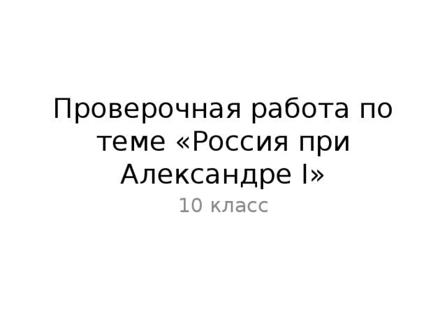 Проверочная работа по теме «Россия при Александре I» 10 класс