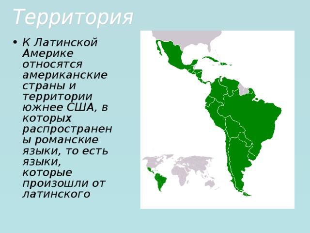К Латинской Америке относятся американские страны и территории южнее США, в которых распространены романские языки, то есть языки, которые произошли от латинского
