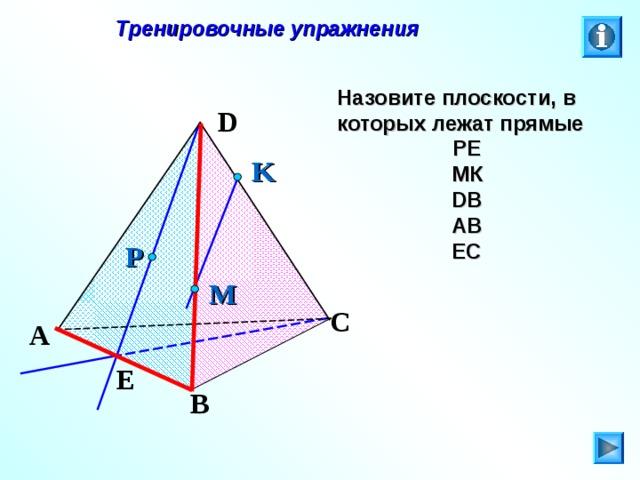 Тренировочные упражнения Назовите плоскости, в которых лежат прямые РЕ МК DB AB EC D K P M C Л.С. Атанасян. Геометрия 10-11. № 8. На кнопку « i » нажмите несколько раз.  A E B 24