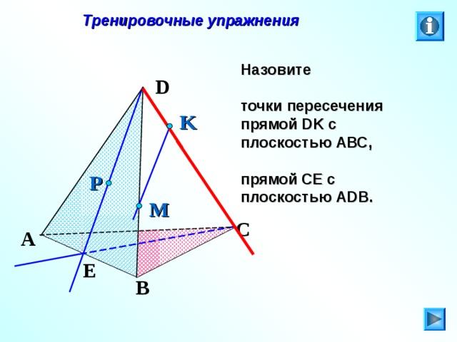 Тренировочные упражнения Назовите  точки пересечения прямой DK с плоскостью АВС,  прямой СЕ с плоскостью А DB . D K P M C Л.С. Атанасян. Геометрия 10-11. № 8. A E B 25