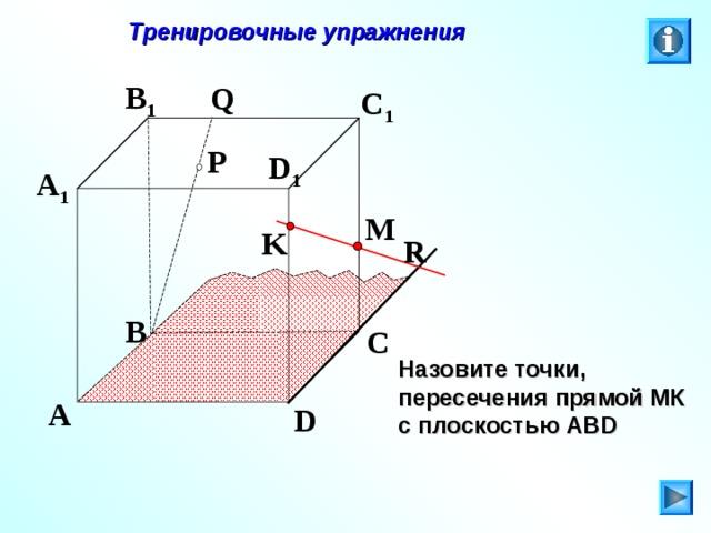 Тренировочные упражнения B 1 Q C 1 P D 1 A 1 M K R B C Л.С. Атанасян. Геометрия 10-11. № 9. Назовите точки, пересечения прямой МК с плоскостью АВ D A D 27