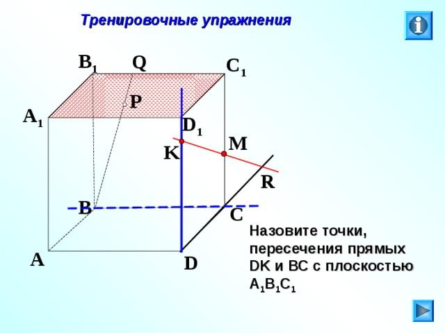 Тренировочные упражнения B 1 Q C 1 P A 1 D 1 M K R B C Л.С. Атанасян. Геометрия 10-11. № 9. Назовите точки, пересечения прямых DK и ВС с плоскостью А 1 В 1 С 1  A D 27