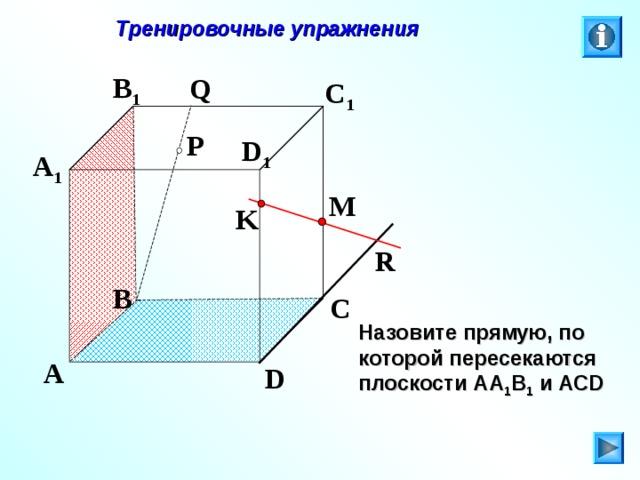 Тренировочные упражнения B 1 Q C 1 P D 1 A 1 M K R B C Л.С. Атанасян. Геометрия 10-11. № 9. Назовите прямую, по которой пересекаются плоскости АА 1 В 1 и АС D A D 27