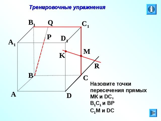 Тренировочные упражнения B 1 Q C 1 P D 1 A 1 M K R B C Л.С. Атанасян. Геометрия 10-11. № 9. Назовите точки пересечения прямых МК и DC , В 1 С 1 и ВР С 1 М и DC A D 27