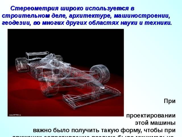 Стереометрия широко используется в строительном деле, архитектуре, машиностроении, геодезии, во многих других областях науки и техники.  При  проектировании  этой машины важно было получить такую форму, чтобы при движении сопротивление воздуха было минимально.
