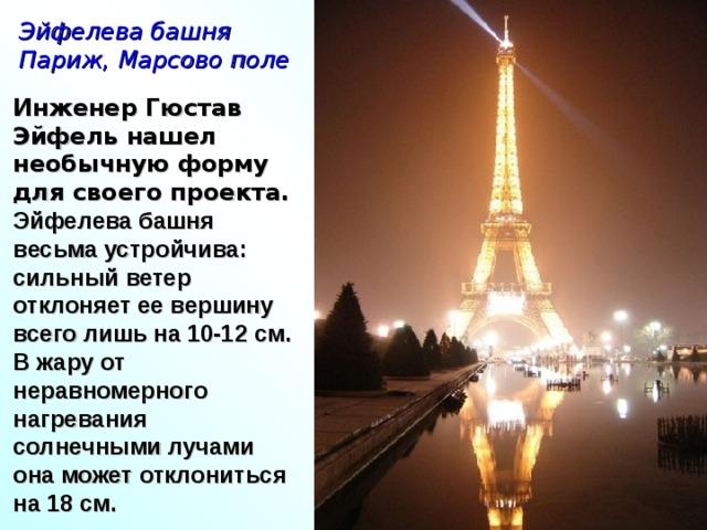 Эйфелева башня Париж, Марсово поле Инженер Гюстав Эйфель нашел необычную форму для своего проекта. Эйфелева башня весьма устройчива: сильный ветер отклоняет ее вершину всего лишь на 10-12 см. В жару от неравномерного нагревания солнечными лучами она может отклониться на 18 см.