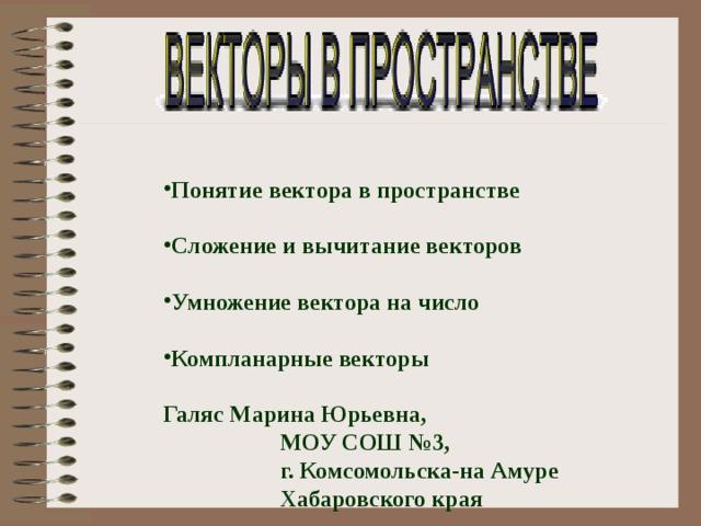 Понятие вектора в пространстве  Сложение и вычитание векторов Умножение вектора на число Компланарные векторы  Галяс Марина Юрьевна,  МОУ СОШ №3,  г. Комсомольска-на Амуре  Хабаровского края
