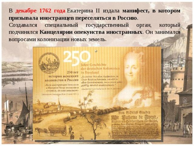 В  декабре 1762 года Екатерина II издала манифест, в котором призывала иностранцев переселяться в Россию . Создавался специальный государственный орган, который подчинялся Канцелярии опекунства иностранных . Он занимался вопросами колонизации новых земель.