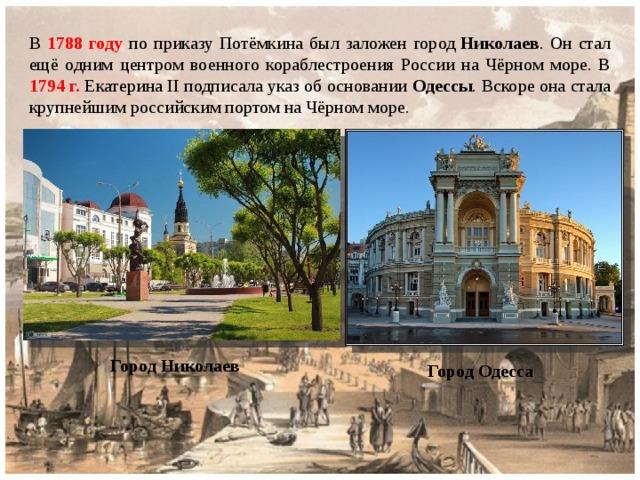 В 1788 году по приказу Потёмкина был заложен город Николаев . Он стал ещё одним центром военного кораблестроения России на Чёрном море. В 1794 г. Екатерина II подписала указ об основании Одессы . Вскоре она стала крупнейшим российским портом на Чёрном море. Город Николаев Город Одесса